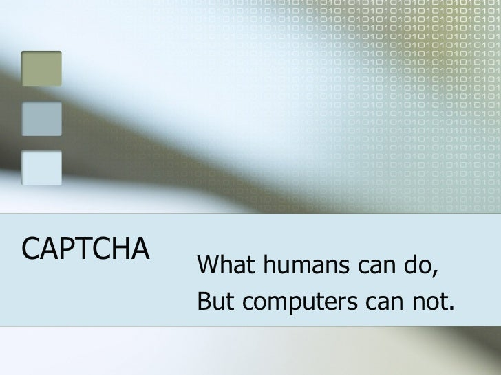 CAPTCHA What humans can do, But computers can not.