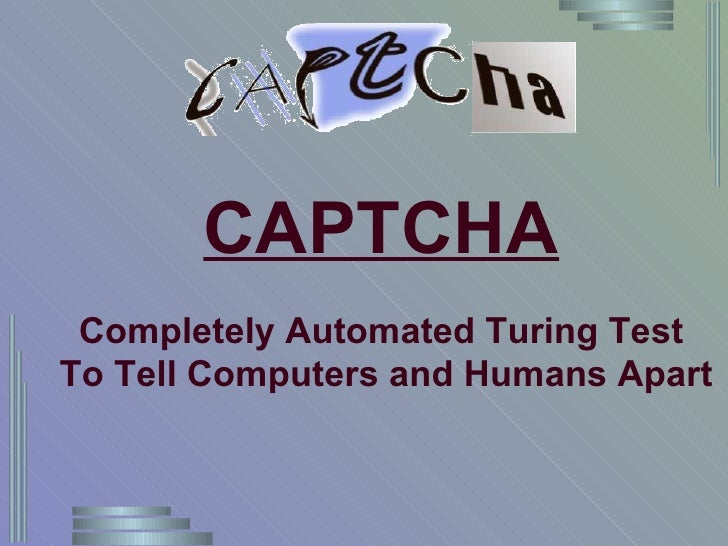 CAPTCHA Completely Automated Turing Test To Tell Computers and Humans Apart