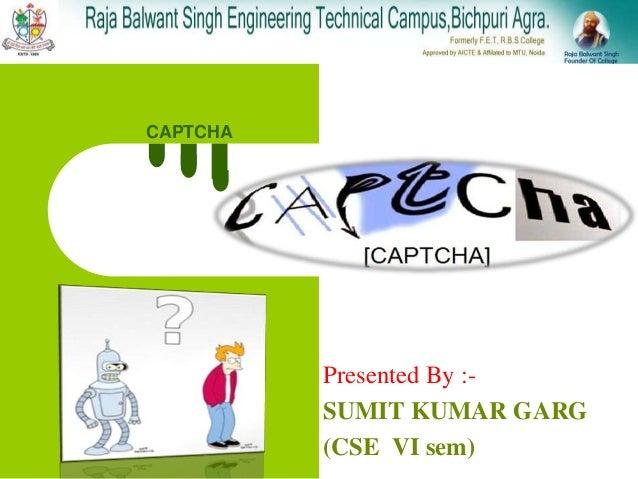 CAPTCHA Presented By :- SUMIT KUMAR GARG (CSE VI sem)