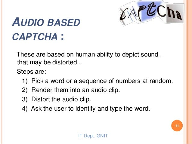 AUDIO BASED CAPTCHA : These are based on human ability to depict sound , that may be distorted . Steps are: 1) Pick a word...