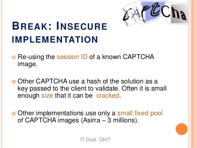 BREAK: INSECURE IMPLEMENTATION  Re-using the session ID of a known CAPTCHA image.  Other CAPTCHA use a hash of the solut...