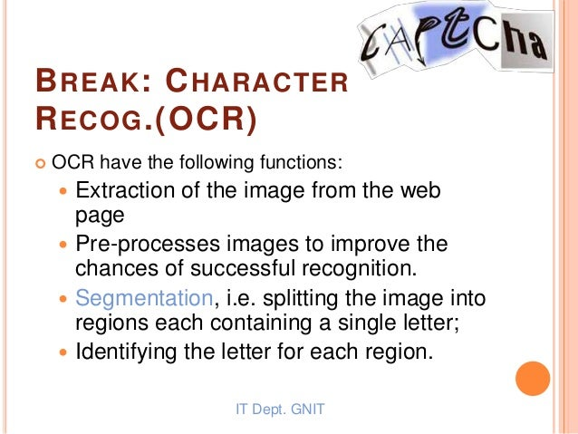 BREAK: CHARACTER RECOG.(OCR)  OCR have the following functions:  Extraction of the image from the web page  Pre-process...
