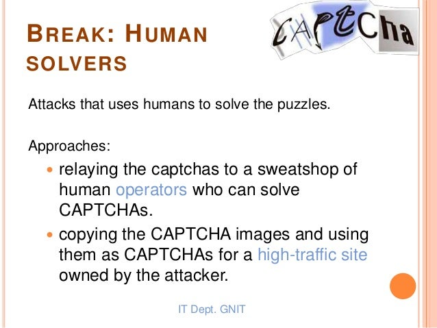 BREAK: HUMAN SOLVERS Attacks that uses humans to solve the puzzles. Approaches:  relaying the captchas to a sweatshop of ...