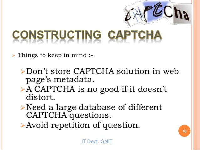  Things to keep in mind :- Don't store CAPTCHA solution in web page's metadata. A CAPTCHA is no good if it doesn't dist...