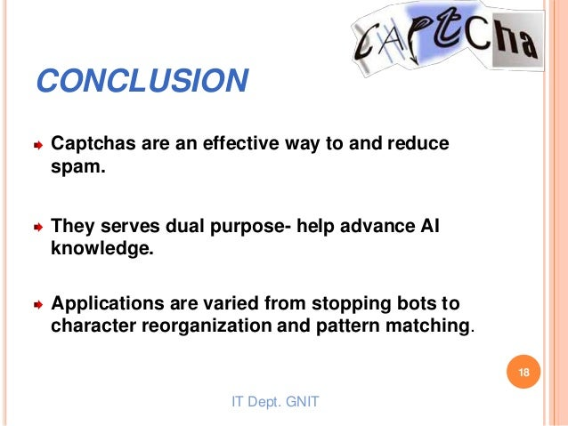 CONCLUSION Captchas are an effective way to and reduce spam. They serves dual purpose- help advance AI knowledge. Applicat...
