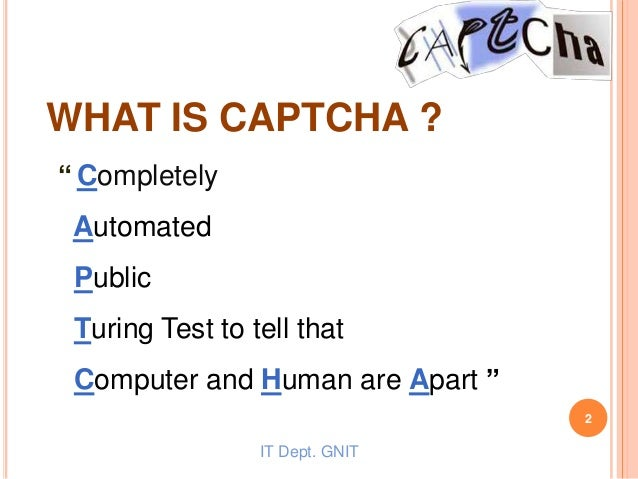 """"""" Completely Automated Public Turing Test to tell that Computer and Human are Apart """" WHAT IS CAPTCHA ? IT Dept. GNIT 2"""