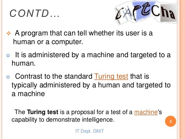  A program that can tell whether its user is a human or a computer.  It is administered by a machine and targeted to a h...