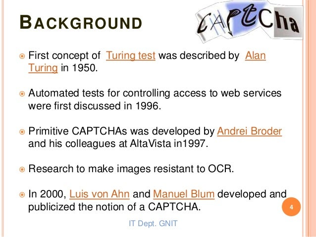 BACKGROUND  First concept of Turing test was described by Alan Turing in 1950.  Automated tests for controlling access t...