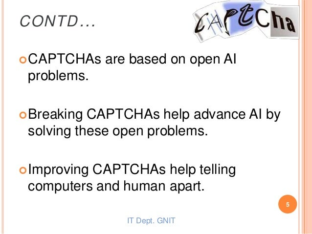 CONTD… CAPTCHAs are based on open AI problems. Breaking CAPTCHAs help advance AI by solving these open problems. Improv...