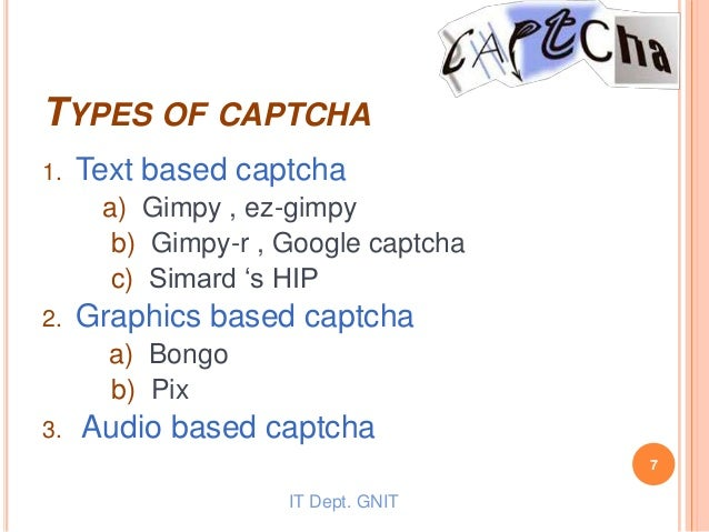 TYPES OF CAPTCHA 1. Text based captcha a) Gimpy , ez-gimpy b) Gimpy-r , Google captcha c) Simard 's HIP 2. Graphics based ...