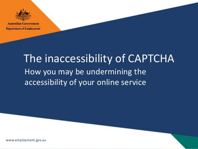 www.employment.gov.au The inaccessibility of CAPTCHA How you may be undermining the accessibility of your online service