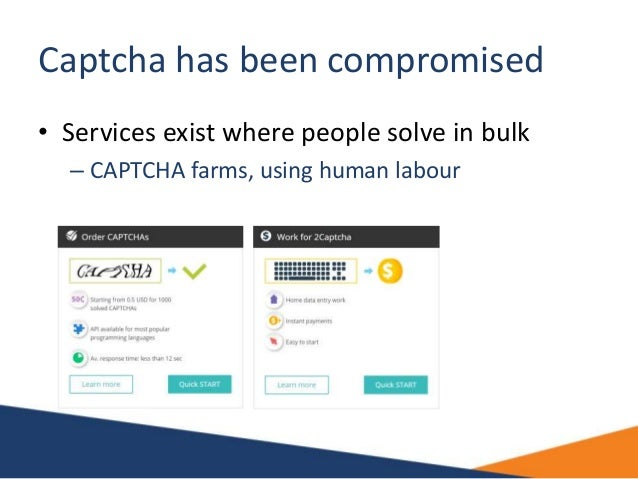 Captcha has been compromised • Services exist where people solve in bulk – CAPTCHA farms, using human labour