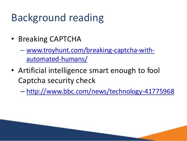 Background reading • Breaking CAPTCHA – www.troyhunt.com/breaking-captcha-with- automated-humans/ • Artificial intelligenc...