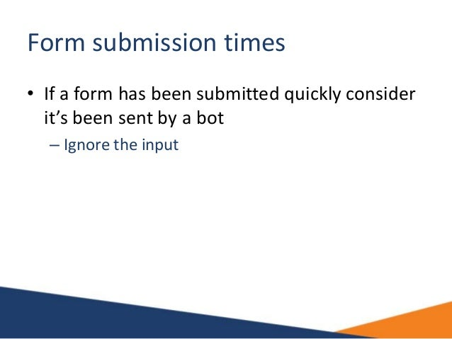 Form submission times • If a form has been submitted quickly consider it's been sent by a bot – Ignore the input