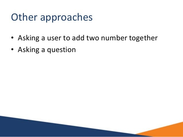Other approaches • Asking a user to add two number together • Asking a question