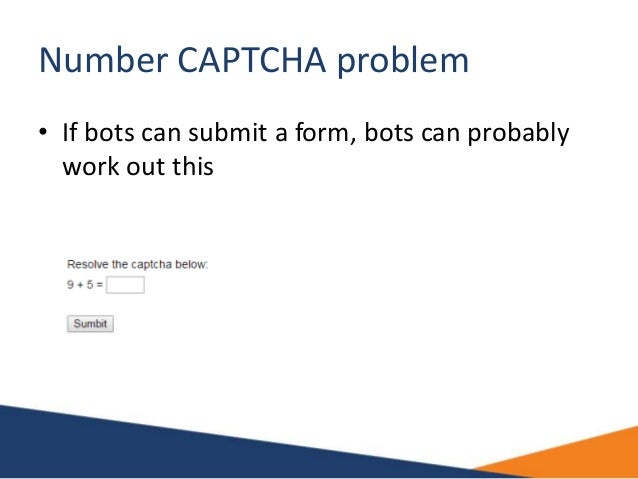 Number CAPTCHA problem • If bots can submit a form, bots can probably work out this
