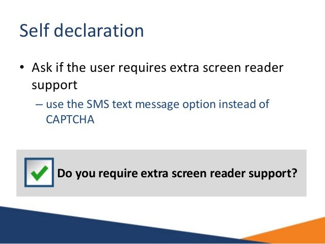 Self declaration • Ask if the user requires extra screen reader support – use the SMS text message option instead of CAPTC...