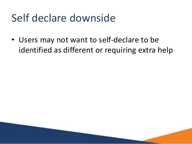 Self declare downside • Users may not want to self-declare to be identified as different or requiring extra help