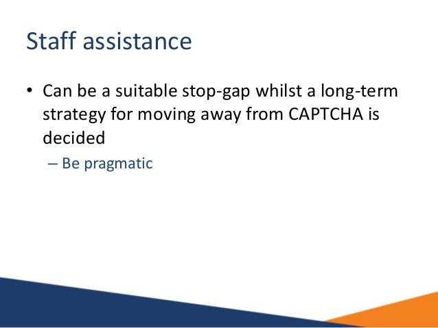 Staff assistance • Can be a suitable stop-gap whilst a long-term strategy for moving away from CAPTCHA is decided – Be pra...