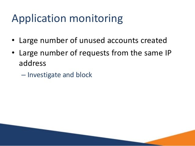 Application monitoring • Large number of unused accounts created • Large number of requests from the same IP address – Inv...
