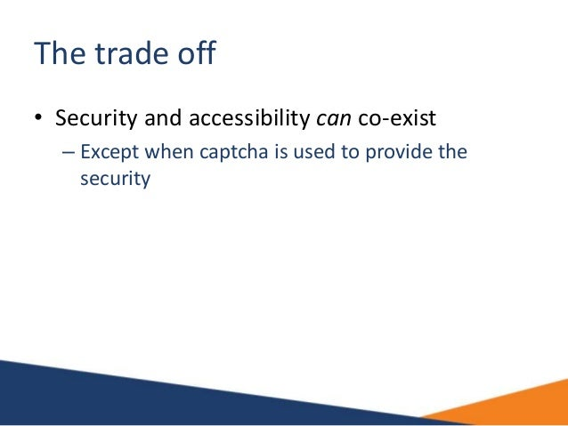 The trade off • Security and accessibility can co-exist – Except when captcha is used to provide the security