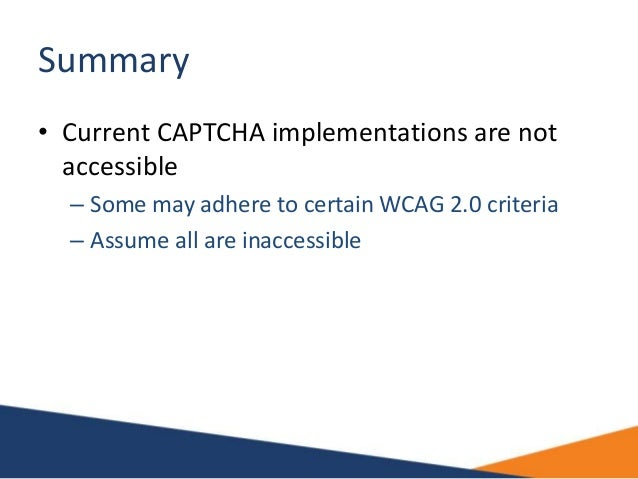 Summary • Current CAPTCHA implementations are not accessible – Some may adhere to certain WCAG 2.0 criteria – Assume all a...