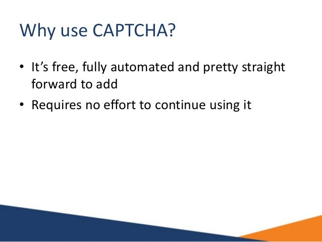 Why use CAPTCHA? • It's free, fully automated and pretty straight forward to add • Requires no effort to continue using it