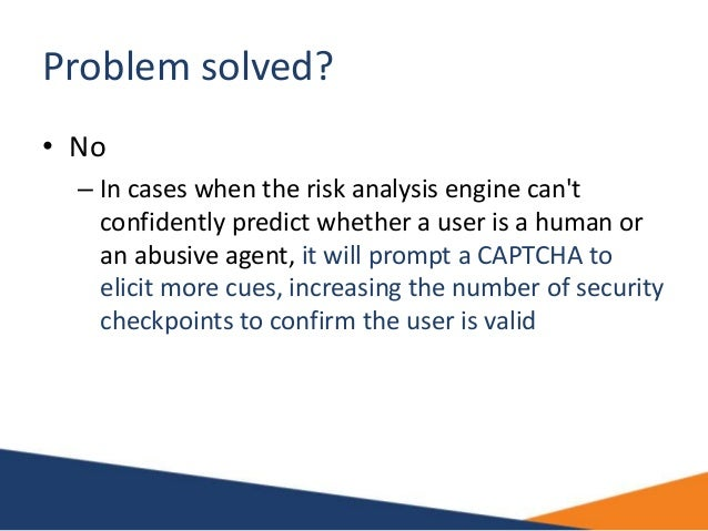Problem solved? • No – In cases when the risk analysis engine can't confidently predict whether a user is a human or an ab...