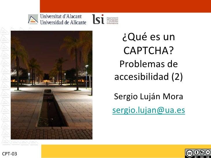 ¿Qué es un CAPTCHA?Problemas de accesibilidad (2) Sergio Luján Mora sergio.lujan@ua.es CPT-03