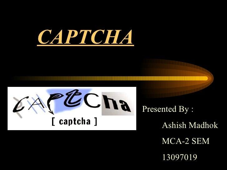 CAPTCHA Presented By : Ashish Madhok MCA-2 SEM 13097019
