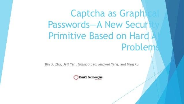 Captcha as Graphical Passwords—A New Security Primitive Based on Hard AI Problems Bin B. Zhu, Jeff Yan, Guanbo Bao, Maowei...