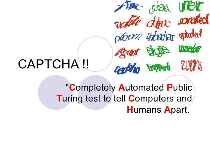 "CAPTCHA !! "" C ompletely  A utomated  P ublic  T uring test to tell  C omputers and  H umans  A part."