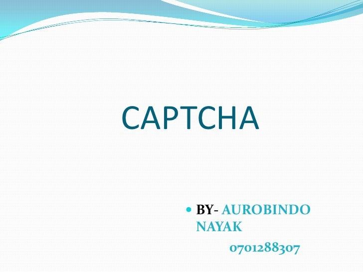 CAPTCHA<br />BY- AUROBINDO NAYAK<br />0701288307<br />