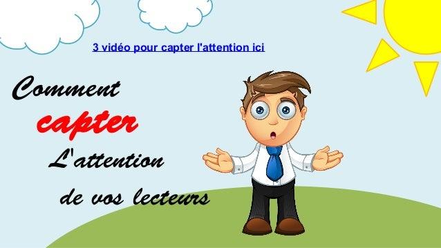 Comment capter L'attention de vos lecteurs 3 vidéo pour capter l'attention ici