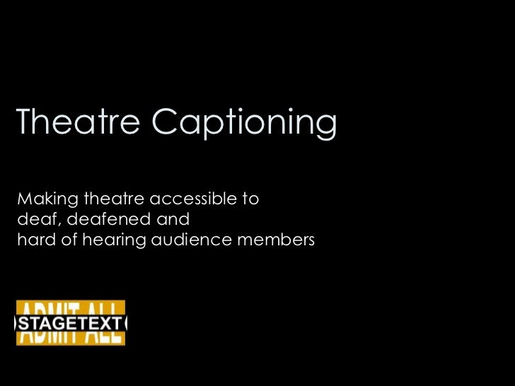 Theatre Captioning<br />Making theatre accessible to <br />deaf, deafened and <br />hard of hearing audience members<br />