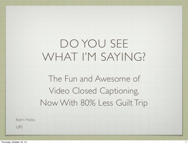 DO YOU SEE WHAT I'M SAYING? The Fun and Awesome of Video Closed Captioning, Now With 80% Less Guilt Trip Kerri Hicks URI 1...