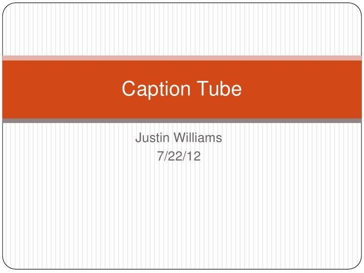 Caption Tube Justin Williams    7/22/12