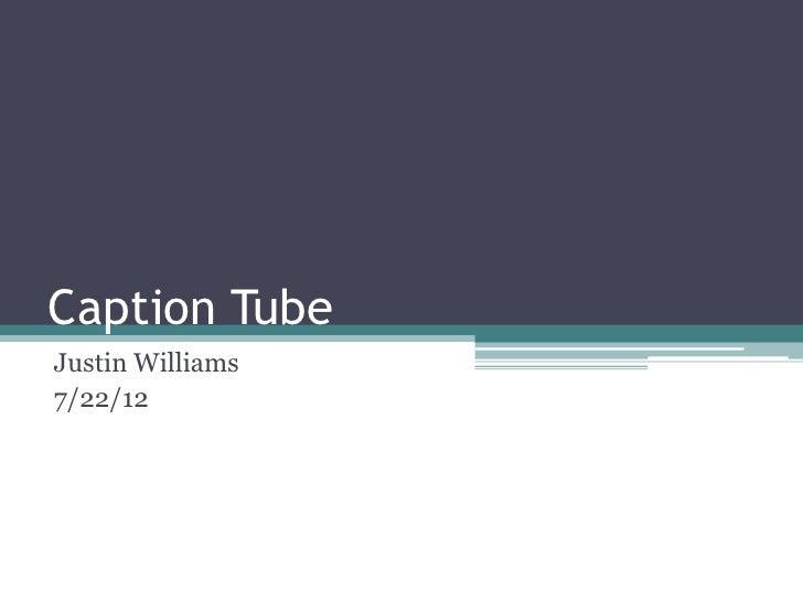 Caption TubeJustin Williams7/22/12