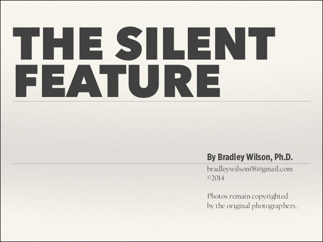 THE SILENT FEATURE By Bradley Wilson, Ph.D. bradleywilson08@gmail.com ©2014 ! Photos remain copyrighted 