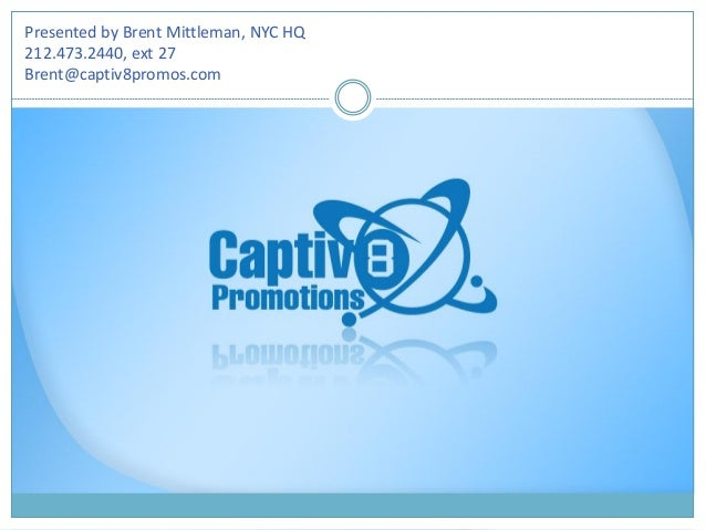 Presented by Brent Mittleman, NYC HQ 212.473.2440, ext 27 Brent@captiv8promos.com