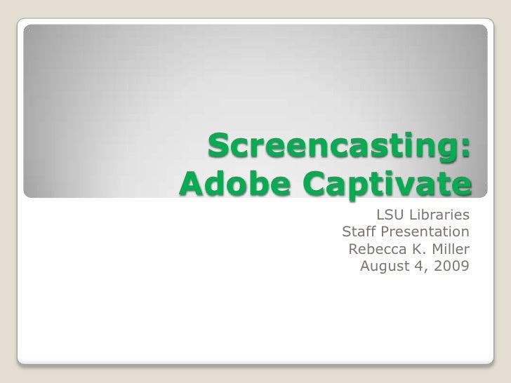 Screencasting:Adobe Captivate<br />LSU Libraries<br />Staff Presentation<br />Rebecca K. Miller<br />August 4, 2009<br />