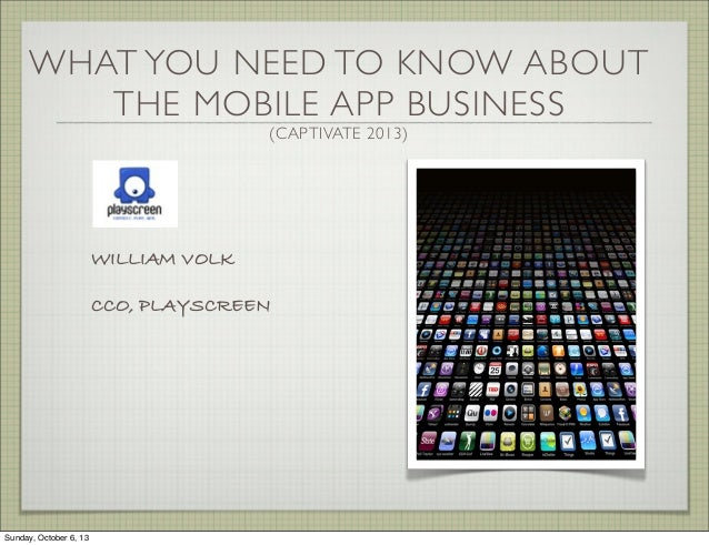 WHAT YOU NEED TO KNOW ABOUT THE MOBILE APP BUSINESS (CAPTIVATE 2013) WILLIAM VOLK CCO, PLAYSCREEN Sunday, October 6, 13