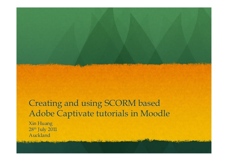 Creating and using SCORM basedAdobe Captivate tutorials in MoodleXin Huang28th July 2011Auckland
