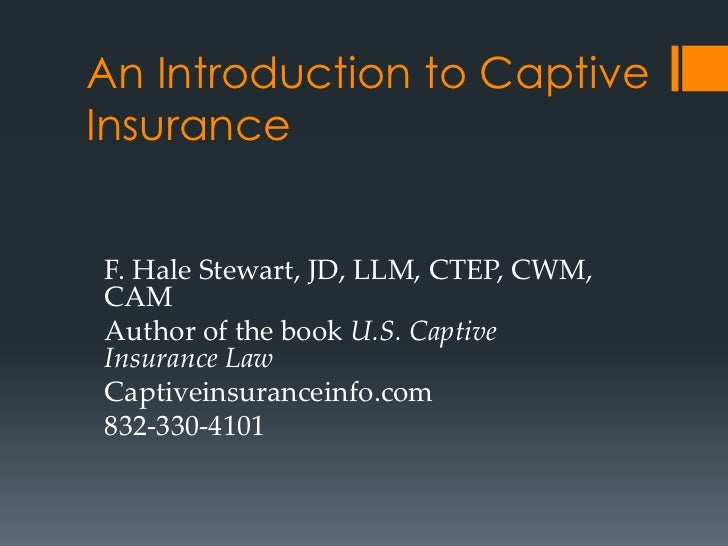 An Introduction to CaptiveInsuranceF. Hale Stewart, JD, LLM, CTEP, CWM,CAMAuthor of the book U.S. CaptiveInsurance LawCapt...