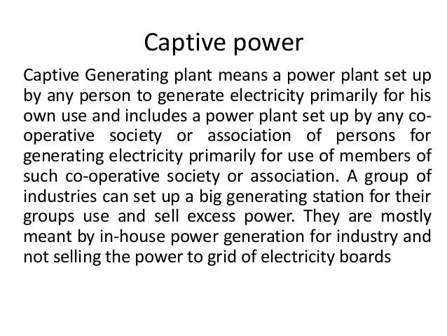 Captive power Captive Generating plant means a power plant set up by any person to generate electricity primarily for his ...
