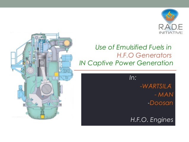 Use of Emulsified Fuels in H.F.O Generators IN Captive Power Generation In: -WARTSILÄ ̈ - MAN -Doosan H.F.O. Engines
