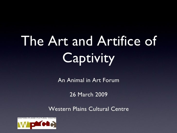 The Art and Artifice of Captivity An Animal in Art Forum 26 March 2009 Western Plains Cultural Centre