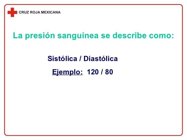La presión sanguínea se describe como: Sistólica / Diastólica Ejemplo:   120 / 80