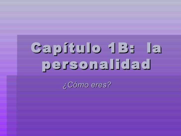 Cap ítulo 1B:  la personalidad ¿ Cómo eres ?