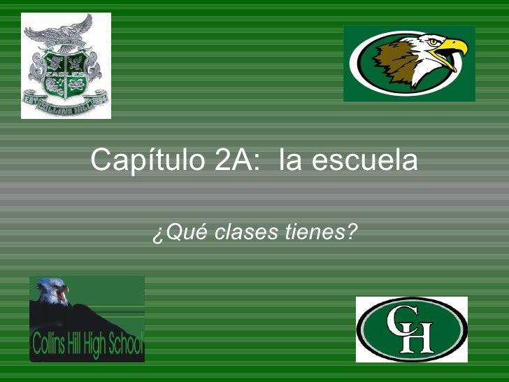 Cap ítulo 2A:  la escuela ¿ Qué clases tienes ?